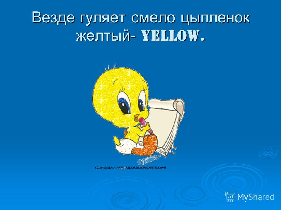 Везде гуляет смело цыпленок желтый- yellow.