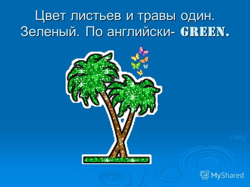 Цвет листьев и травы один. Зеленый. По английски- green.