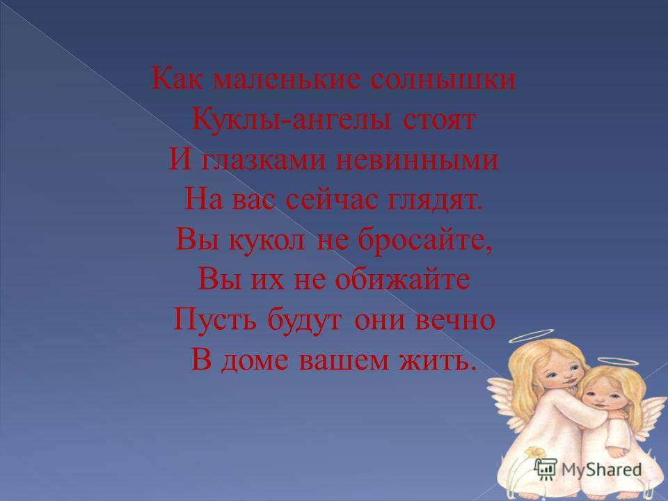 Как маленькие солнышки Куклы-ангелы стоят И глазками невинными На вас сейчас глядят. Вы кукол не бросайте, Вы их не обижайте Пусть будут они вечно В доме вашем жить. А х э т и А н г е л ы - о н и к р а с и в ы в н е б е с и н е м, И б ь е т о т н и х