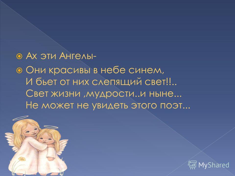 Ах эти Ангелы- Они красивы в небе синем, И бьет от них слепящий свет!!.. Свет жизни,мудрости..и ныне... Не может не увидеть этого поэт...