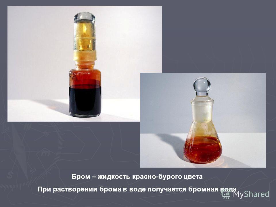 Бром – жидкость красно-бурого цвета При растворении брома в воде получается бромная вода