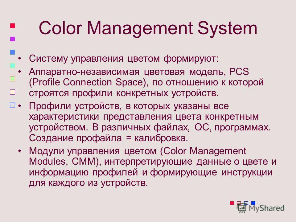 Color Management System Систему управления цветом формируют: Аппаратно-независимая цветовая модель, PCS (Profile Connection Space), по отношению к которой строятся профили конкретных устройств. Профили устройств, в которых указаны все характеристики