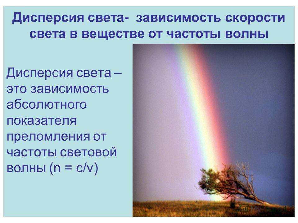 Дисперсия света- зависимость скорости света в веществе от частоты волны Дисперсия света – это зависимость абсолютного показателя преломления от частоты световой волны (n = c/v)
