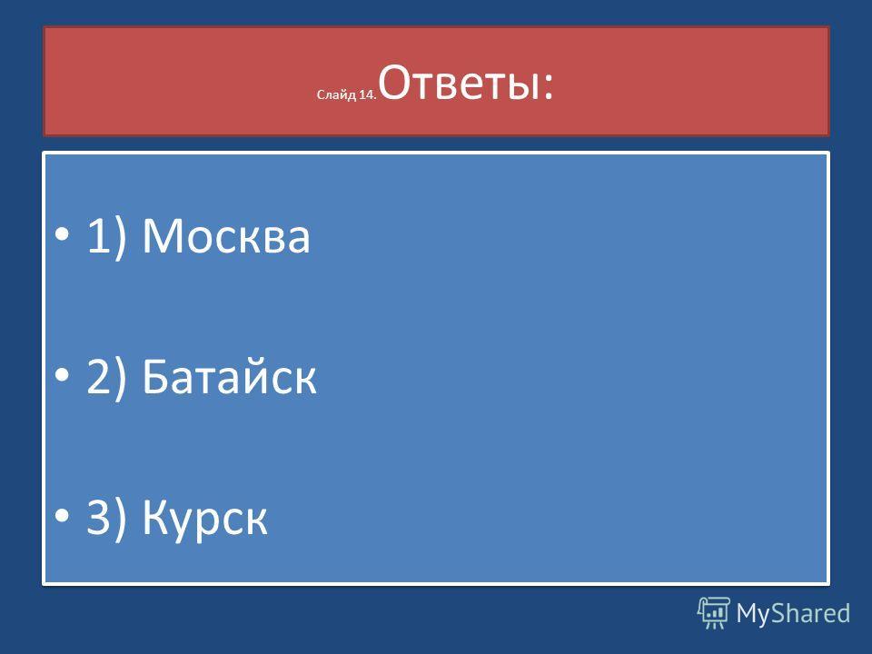 Слайд 14. Ответы: 1) Москва 2) Батайск 3) Курск 1) Москва 2) Батайск 3) Курск