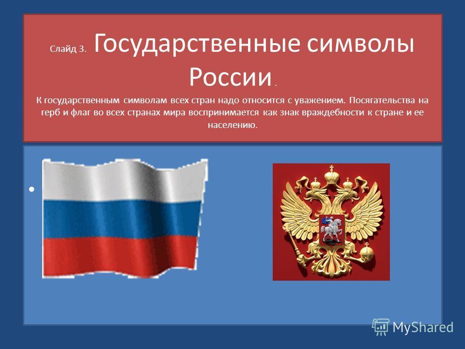 Слайд 3. Государственные символы России. К государственным символам всех стран надо относится с уважением. Посягательства на герб и флаг во всех странах мира воспринимается как знак враждебности к стране и ее населению.