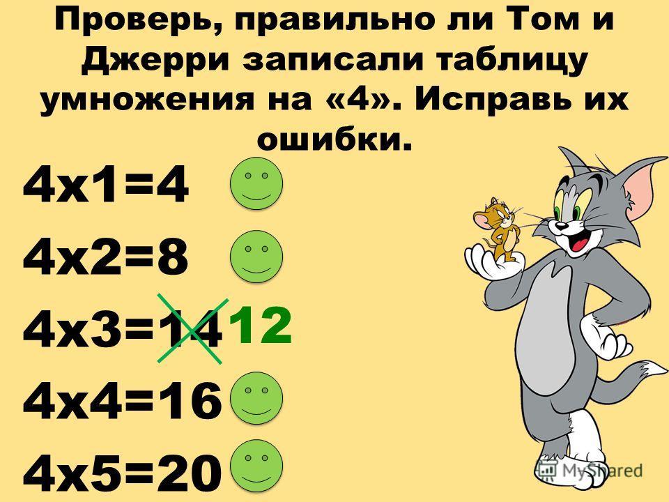Проверь, правильно ли Том и Джерри записали таблицу умножения на «4». Исправь их ошибки. 4 х 1=4 4 х 2=8 4 х 3=14 4 х 4=16 4 х 5=20 12