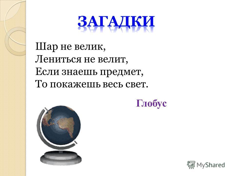 Шар не велик, Лениться не велит, Если знаешь предмет, То покажешь весь свет. Глобус