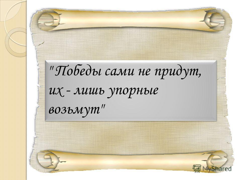 Победы сами не придут, их - лишь упорные возьмут  Победы сами не придут, их - лишь упорные возьмут