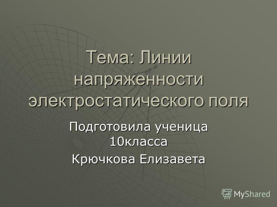 Тема: Линии напряженности электростатического поля Подготовила ученица 10 класса Крючкова Елизавета