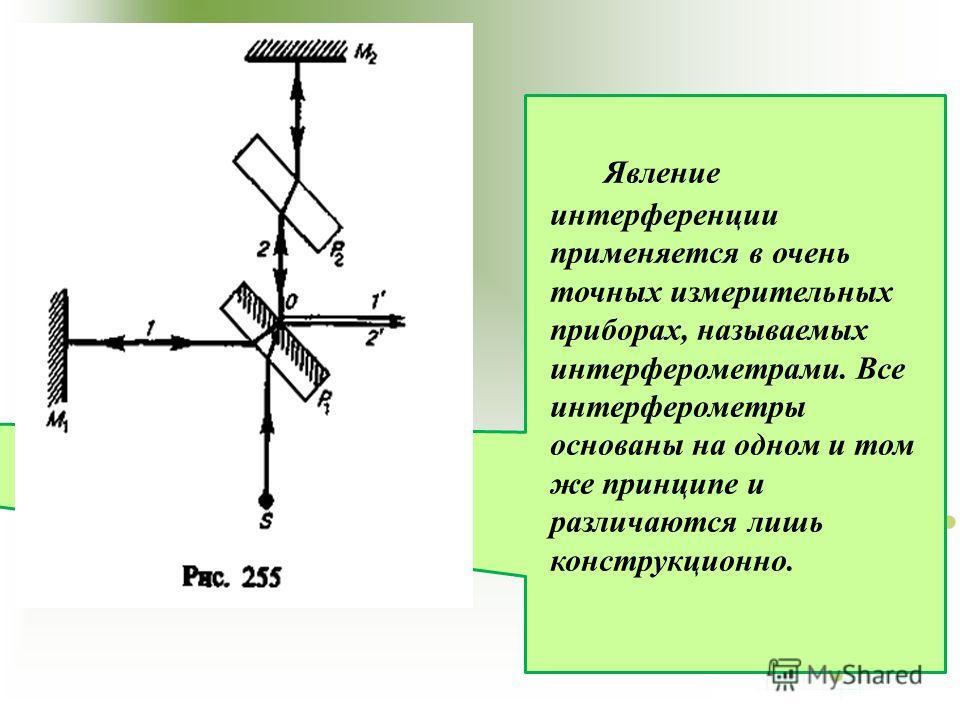 Явление интерференции применяется в очень точных измерительных приборах, называемых интерферометрами. Все интерферометры основаны на одном и том же принципе и различаются лишь конструкционно.