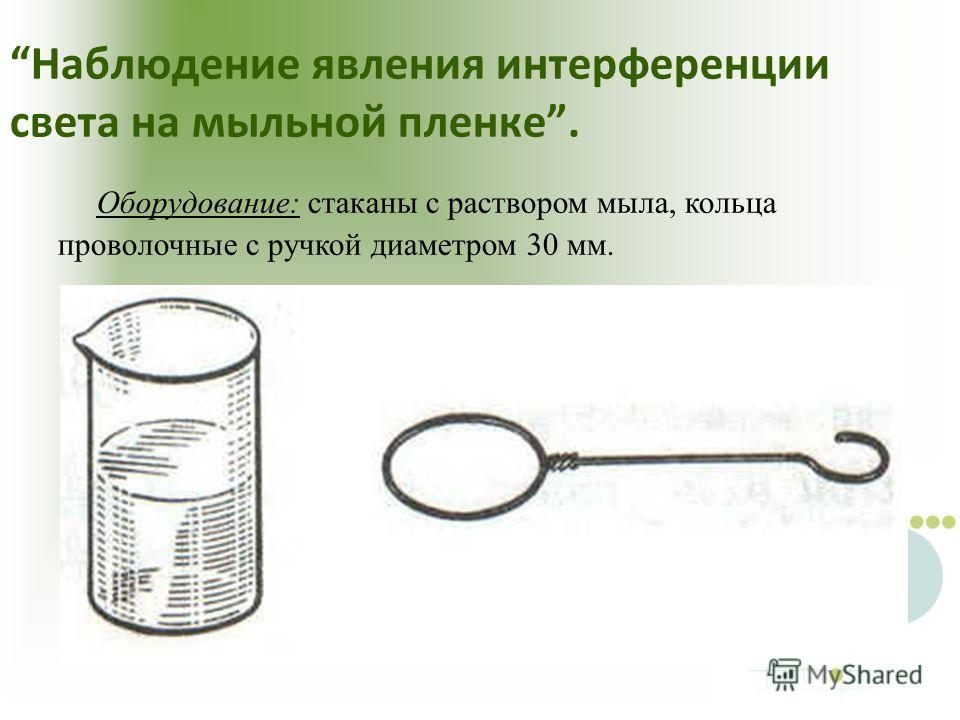 Наблюдение явления интерференции света на мыльной пленке. Оборудование: стаканы с раствором мыла, кольца проволочные с ручкой диаметром 30 мм.