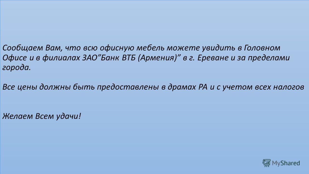 ЛОТ 16 *. Сообщаем Вам, что всю офисную мебель можете увидить в Головном Офисе и в филиалах ЗАОБанк ВТБ (Армения) в г. Ереване и за пределами города. Все цены должны быть предоставлены в драмах РА и с учетом всех налогов Желаем Всем удачи!