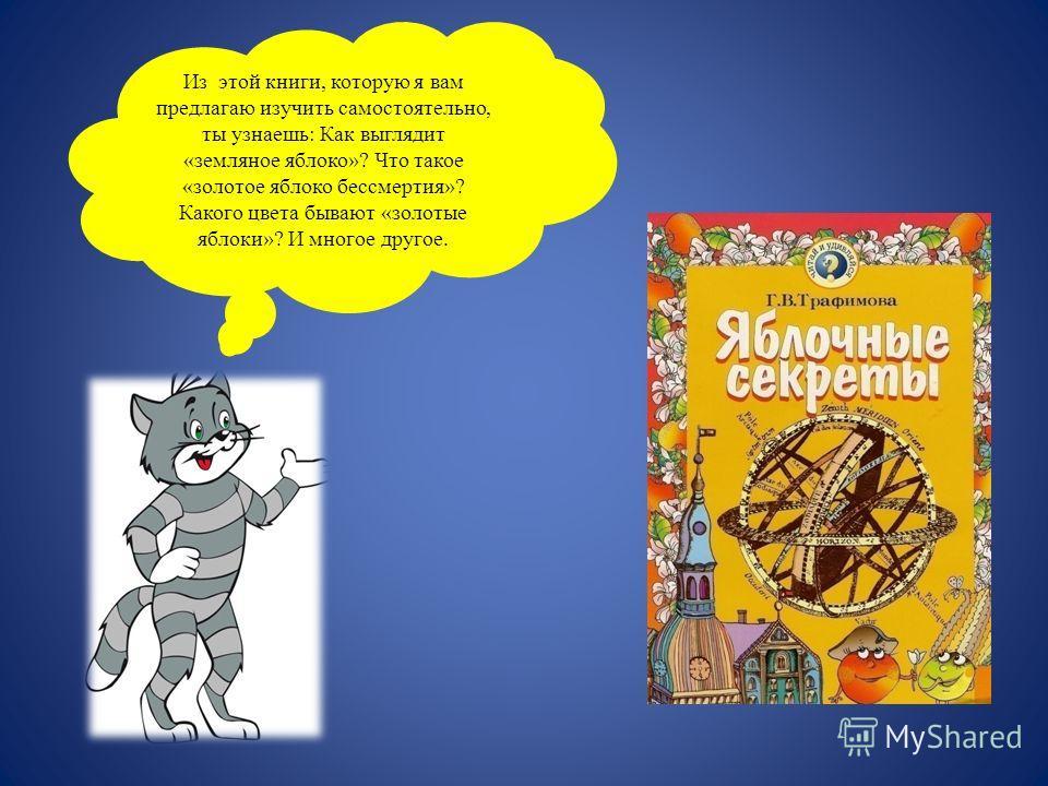 Из этой книги, которую я вам предлагаю изучить самостоятельно, ты узнаешь: Как выглядит «земляное яблоко»? Что такое «золотое яблоко бессмертия»? Какого цвета бывают «золотые яблоки»? И многое другое.