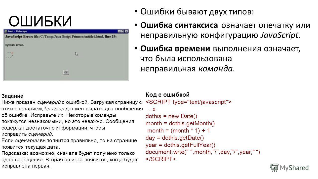 ОШИБКИ Ошибки бывают двух типов: Ошибка синтаксиса означает опечатку или неправильную конфигурацию JavaScript. Ошибка времени выполнения означает, что была использована неправильная команда. Задание Ниже показан сценарий с ошибкой. Загружая страницу