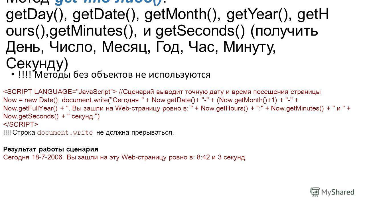 Метод get Что-либо(): getDay(), getDate(), getMonth(), getYear(), getH ours(),getMinutes(), и getSeconds() (получить День, Число, Месяц, Год, Час, Минуту, Секунду) !!!! Методы без объектов не используются //Сценарий выводит точную дату и время посеще