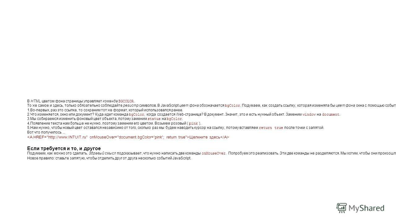 В HTML цветом фона страницы управляет команда BGCOLOR. То же самое и здесь, только обязательно соблюдайте регистр символов. В JavaScript цвет фона обозначается bgColor. Подумаем, как создать ссылку, которая изменяла бы цвет фона окна с помощью событи