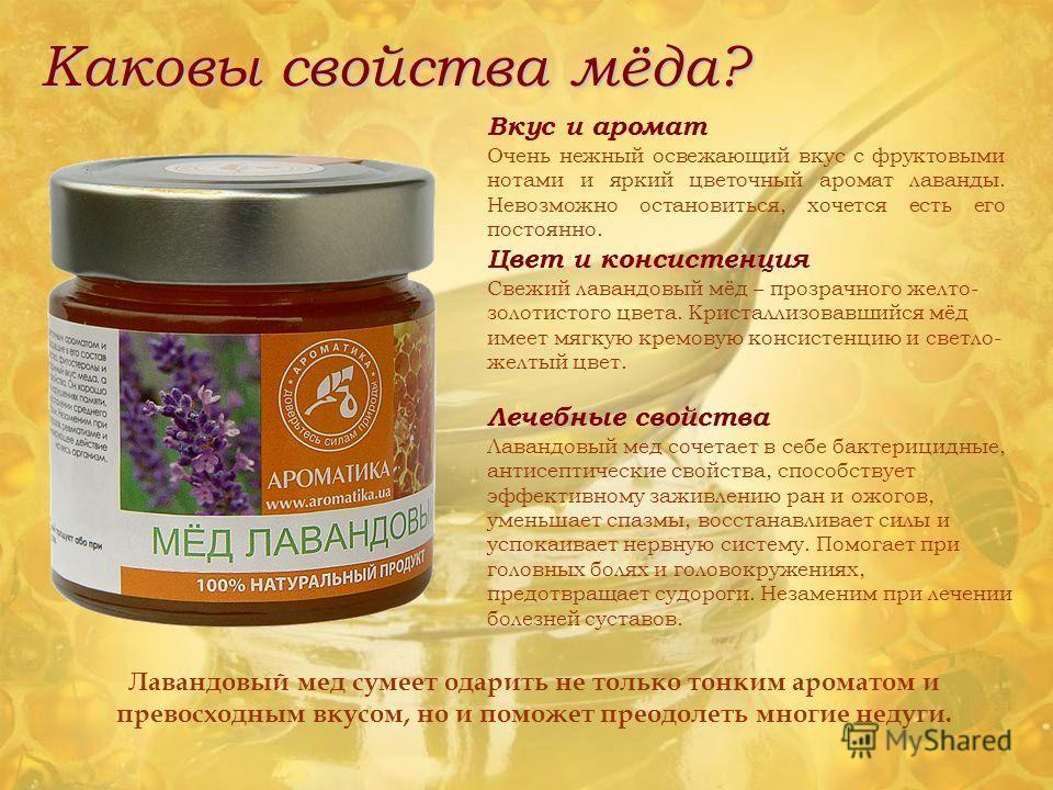 Каковы свойства мёда? Вкус и аромат Очень нежный освежающий вкус с фруктовыми нотами и яркий цветочный аромат лаванды. Невозможно остановиться, хочется есть его постоянно. Цвет и консистенция Свежий лавандовый мёд – прозрачного желто- золотистого цве