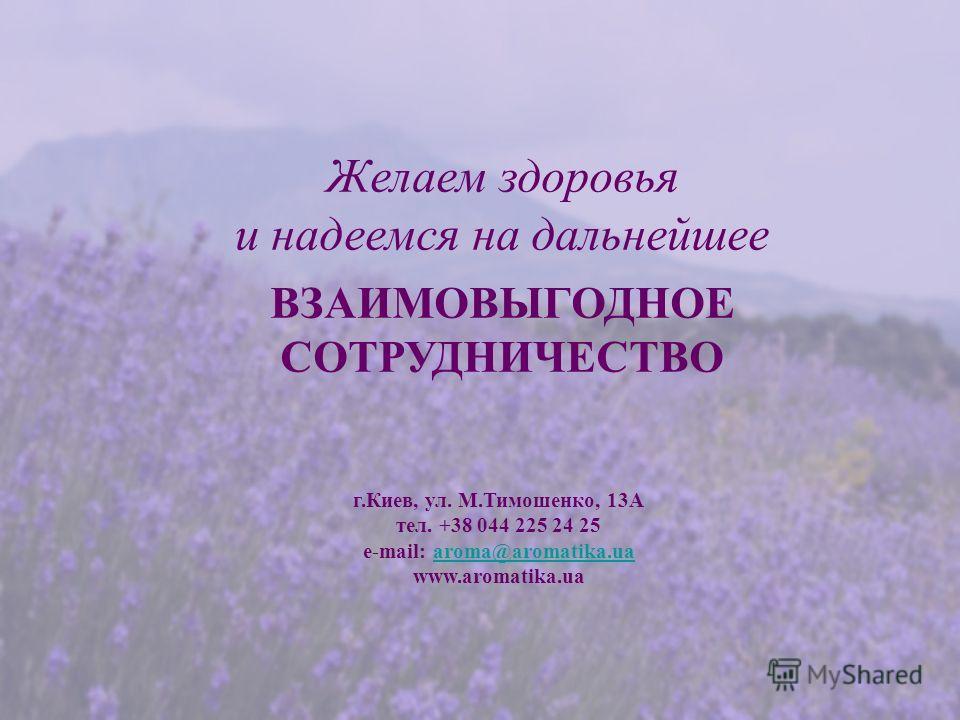 Желаем здоровья и надеемся на дальнейшее ВЗАИМОВЫГОДНОЕ СОТРУДНИЧЕСТВО г.Киев, ул. М.Тимошенко, 13А тел. +38 044 225 24 25 e-mail: aroma@aromatika.ua www.aromatika.uaaroma@aromatika.ua