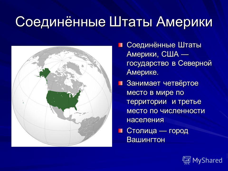 Соединённые Штаты Америки Соединённые Штаты Америки, США государство в Северной Америке. Занимает четвёртое место в мире по территории и третье место по численности населения Столица город Вашингтон