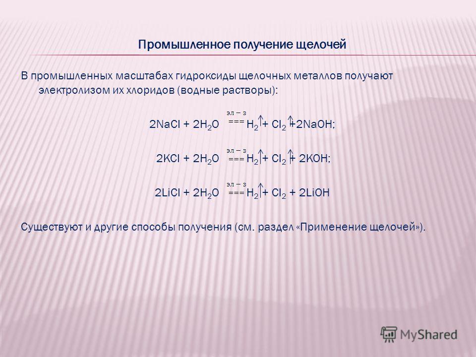 Промышленное получение щелочей В промышленных масштабах гидроксиды щелочных металлов получают электролизом их хлоридов (водные растворы): 2NaCI + 2H 2 O H 2 + CI 2 +2NaOH; 2KCI + 2H 2 O H 2 + CI 2 + 2KOH; 2LiCI + 2H 2 O H 2 + CI 2 + 2LiOH Существуют