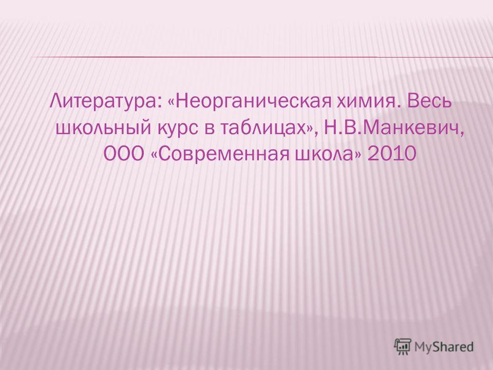 Литература: «Неорганическая химия. Весь школьный курс в таблицах», Н.В.Манкевич, ООО «Современная школа» 2010