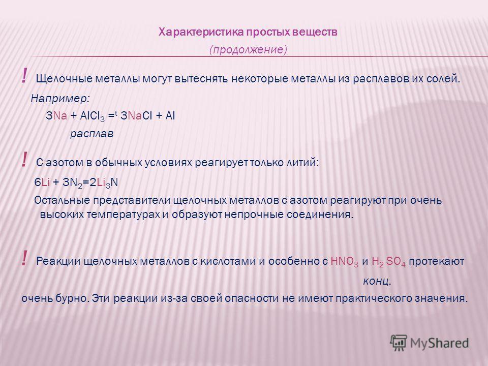 Характеристика простых веществ (продолжение) ! Щелочные металлы могут вытеснять некоторые металлы из расплавов их солей. Например: 3Na + AICI 3 = t 3NaCI + AI расплав ! С азотом в обычных условиях реагирует только литий: 6Li + 3N 2 =2Li 3 N Остальные