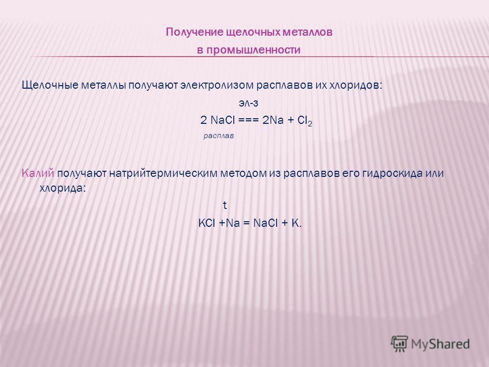 Получение щелочных металлов в промышленности Щелочные металлы получают электролизом расплавов их хлоридов: эл-з 2 NaCI === 2Na + CI 2 расплав Калий получают натрийтермическим методом из расплавов его гидроскида или хлорида: t KCI +Na = NaCI + K.