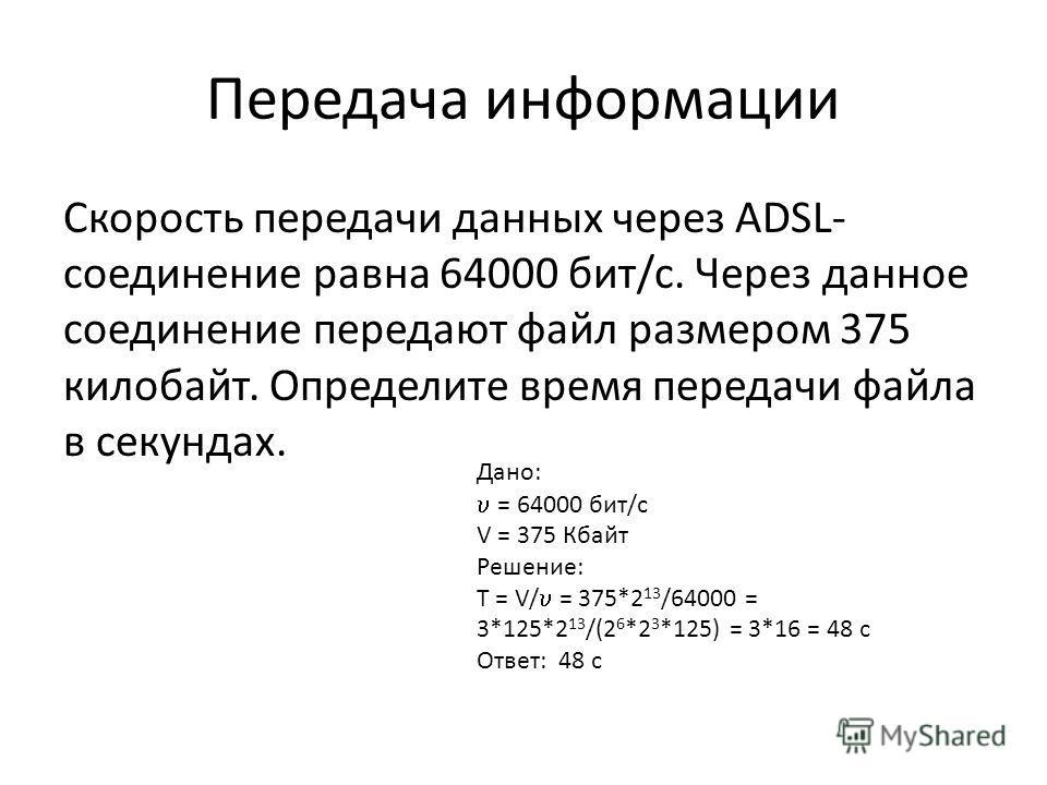 Передача информации Скорость передачи данных через ADSL- соединение равна 64000 бит/c. Через данное соединение передают файл размером 375 килобайт. Определите время передачи файла в секундах. Дано: = 64000 бит/с V = 375 Кбайт Решение: T = V/ = 375*2