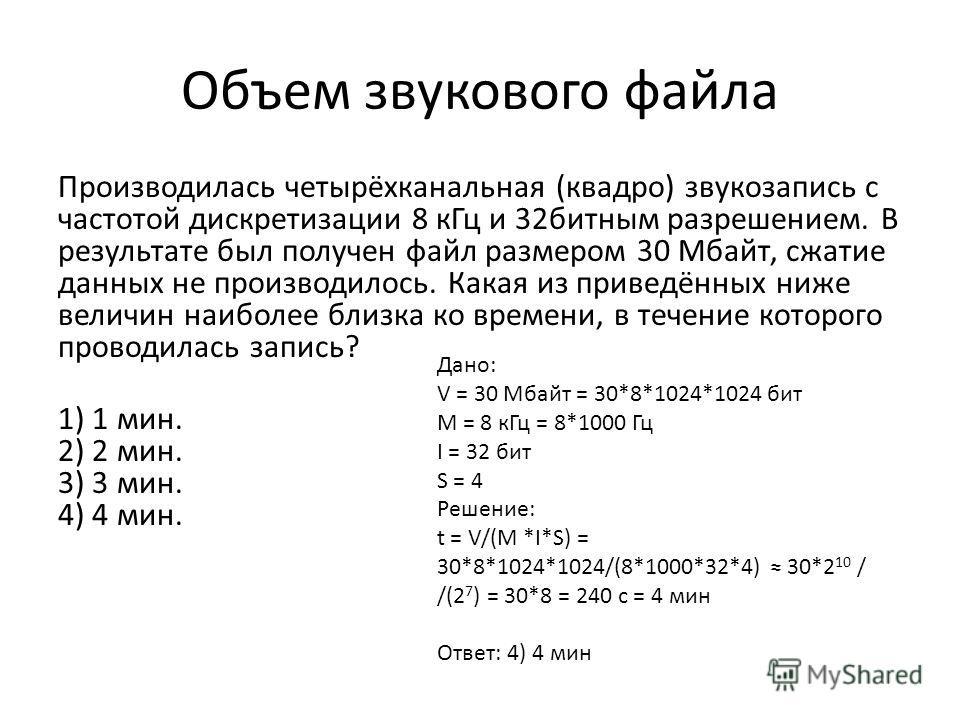 Объем звукового файла Производилась четырёхканальная (квадро) звукозапись с частотой дискретизации 8 к Гц и 32 битным разрешением. В результате был получен файл размером 30 Мбайт, сжатие данных не производилось. Какая из приведённых ниже величин наиб