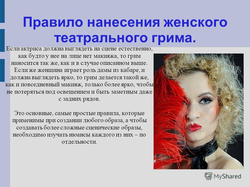 Правило нанесения женского театрального грима. Если актриса должна выглядеть на сцене естественно, как будто у нее на лице нет макияжа, то грим наносится так же, как и в случае описанном выше. Если же женщина играет роль дамы из кабаре, и должна выгл