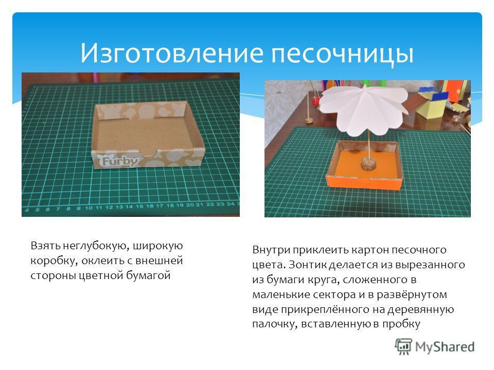 Изготовление песочницы Взять неглубокую, широкую коробку, оклеить с внешней стороны цветной бумагой Внутри приклеить картон песочного цвета. Зонтик делается из вырезанного из бумаги круга, сложенного в маленькие сектора и в развёрнутом виде прикреплё