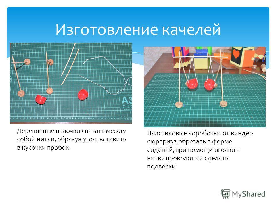 Изготовление качелей Деревянные палочки связать между собой нитки, образуя угол, вставить в кусочки пробок. Пластиковые коробочки от киндер сюрприза обрезать в форме сидений, при помощи иголки и нитки проколоть и сделать подвески