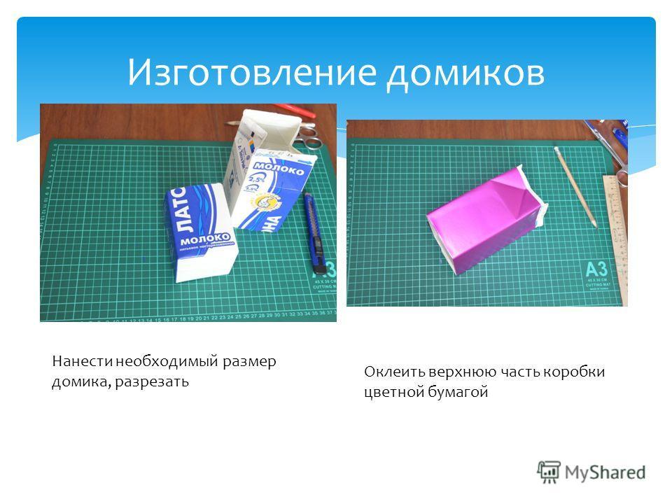 Изготовление домиков Нанести необходимый размер домика, разрезать Оклеить верхнюю часть коробки цветной бумагой
