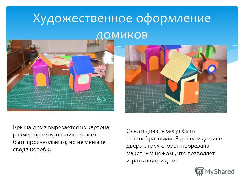 Художественное оформление домиков Крыша дома вырезается из картона размер прямоугольника может быть произвольным, но не меньше свода коробки Окна и дизайн могут быть разнообразными. В данном домике дверь с трёх сторон прорезана макетным ножом, что по