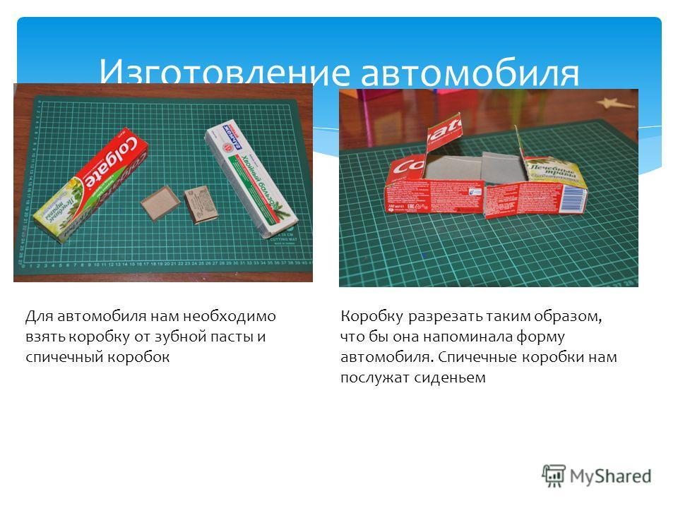 Изготовление автомобиля Для автомобиля нам необходимо взять коробку от зубной пасты и спичечный коробок Коробку разрезать таким образом, что бы она напоминала форму автомобиля. Спичечные коробки нам послужат сиденьем