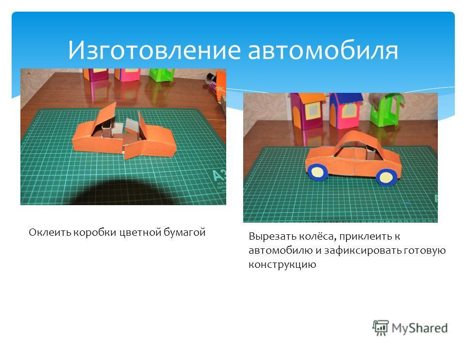 Изготовление автомобиля Оклеить коробки цветной бумагой Вырезать колёса, приклеить к автомобилю и зафиксировать готовую конструкцию