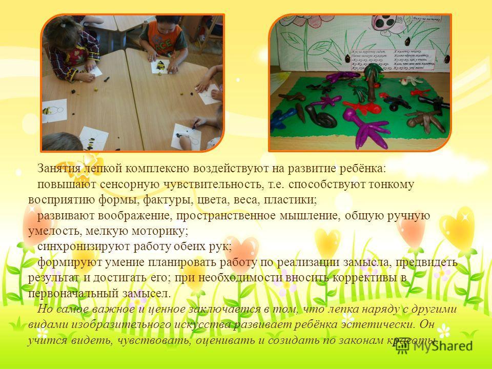 Занятия лепкой комплексно воздействуют на развитие ребёнка: повышают сенсорную чувствительность, т.е. способствуют тонкому восприятию формы, фактуры, цвета, веса, пластики; развивают воображение, пространственное мышление, общую ручную умелость, мелк