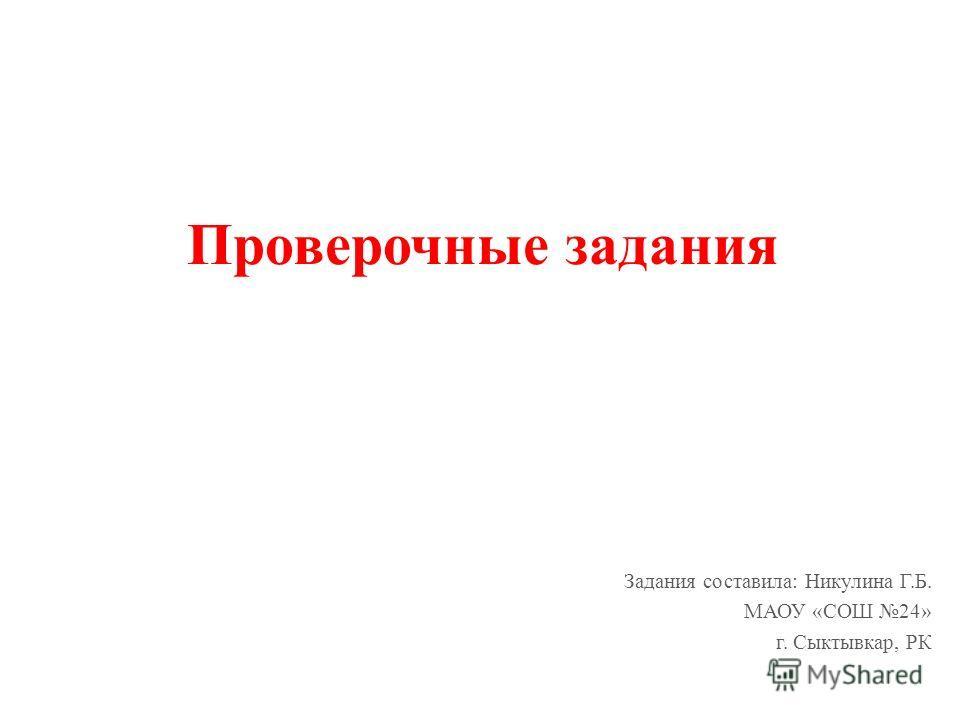 Проверочные задания Задания составила: Никулина Г.Б. МАОУ «СОШ 24» г. Сыктывкар, РК