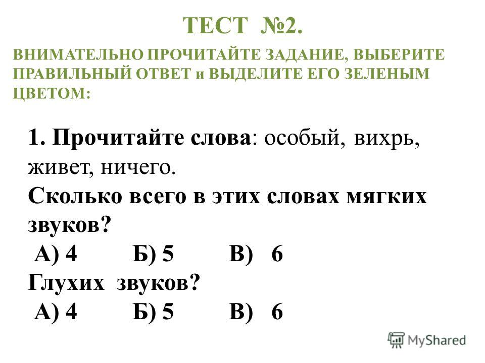 1. Прочитайте слова: особый, вихрь, живет, ничего. Сколько всего в этих словах мягких звуков? А) 4 Б) 5 В) 6 Глухих звуков? А) 4 Б) 5 В) 6 ВНИМАТЕЛЬНО ПРОЧИТАЙТЕ ЗАДАНИЕ, ВЫБЕРИТЕ ПРАВИЛЬНЫЙ ОТВЕТ и ВЫДЕЛИТЕ ЕГО ЗЕЛЕНЫМ ЦВЕТОМ: ТЕСТ 2.