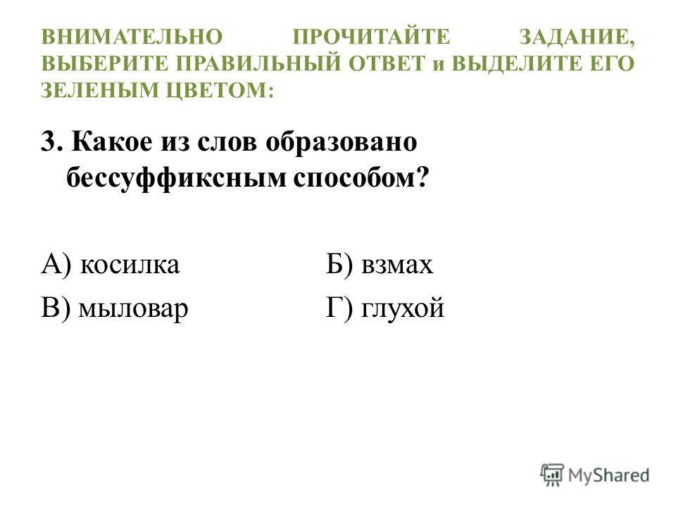 ВНИМАТЕЛЬНО ПРОЧИТАЙТЕ ЗАДАНИЕ, ВЫБЕРИТЕ ПРАВИЛЬНЫЙ ОТВЕТ и ВЫДЕЛИТЕ ЕГО ЗЕЛЕНЫМ ЦВЕТОМ: 3. Какое из слов образовано бессуффиксным способом? А) косилка Б) взмах В) мыловар Г) глухой