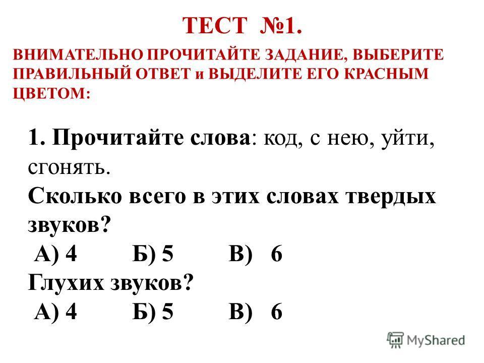 1. Прочитайте слова: код, с нею, уйти, сгонять. Сколько всего в этих словах твердых звуков? А) 4 Б) 5 В) 6 Глухих звуков? А) 4 Б) 5 В) 6 ВНИМАТЕЛЬНО ПРОЧИТАЙТЕ ЗАДАНИЕ, ВЫБЕРИТЕ ПРАВИЛЬНЫЙ ОТВЕТ и ВЫДЕЛИТЕ ЕГО КРАСНЫМ ЦВЕТОМ: ТЕСТ 1.