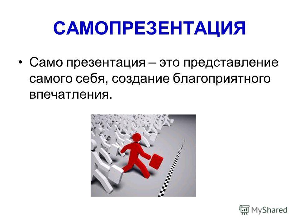 САМОПРЕЗЕНТАЦИЯ Само презентация – это представление самого себя, создание благоприятного впечатления.