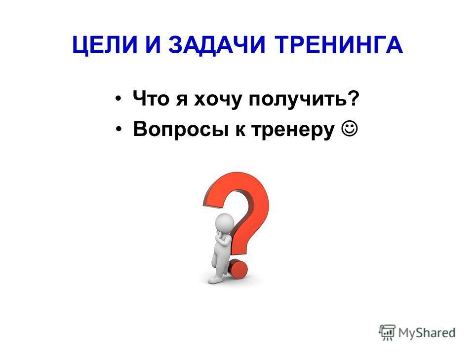 ЦЕЛИ И ЗАДАЧИ ТРЕНИНГА Что я хочу получить? Вопросы к тренеру