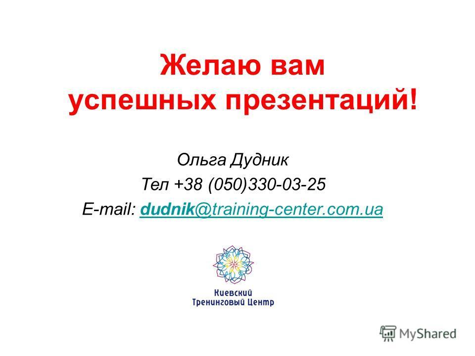 Желаю вам успешных презентаций! Ольга Дудник Тел +38 (050)330-03-25 E-mail: dudnik@training-center.com.uadudnik@training-center.com.ua