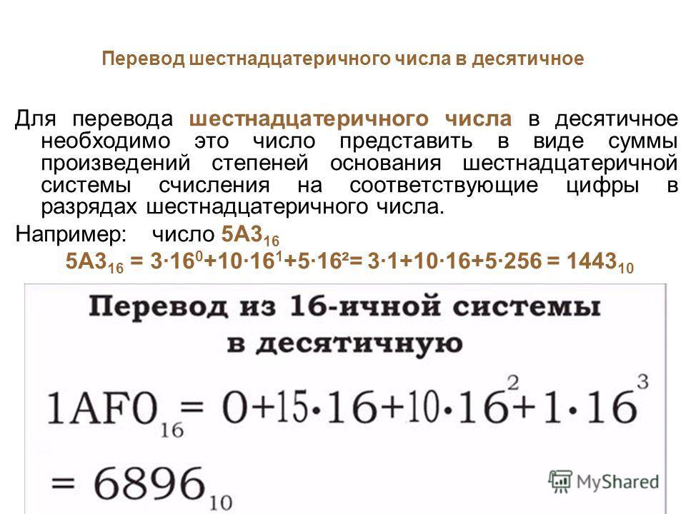 Перевод шестнадцатеричного числа в десятичное Для перевода шестнадцатеричного числа в десятичное необходимо это число представить в виде суммы произведений степеней основания шестнадцатеричной системы счисления на соответствующие цифры в разрядах шес