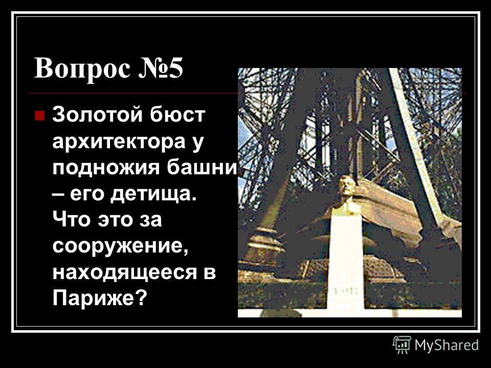 Вопрос 5 Золотой бюст архитектора у подножия башни – его детища. Что это за сооружение, находящееся в Париже?