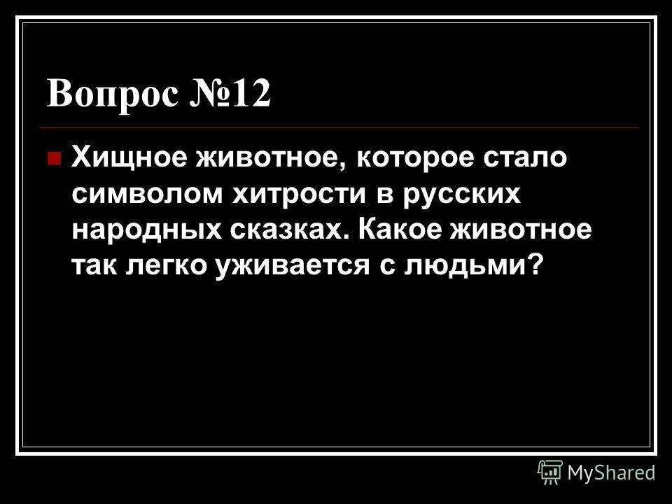 Вопрос 12 Хищное животное, которое стало символом хитрости в русских народных сказках. Какое животное так легко уживается с людьми?