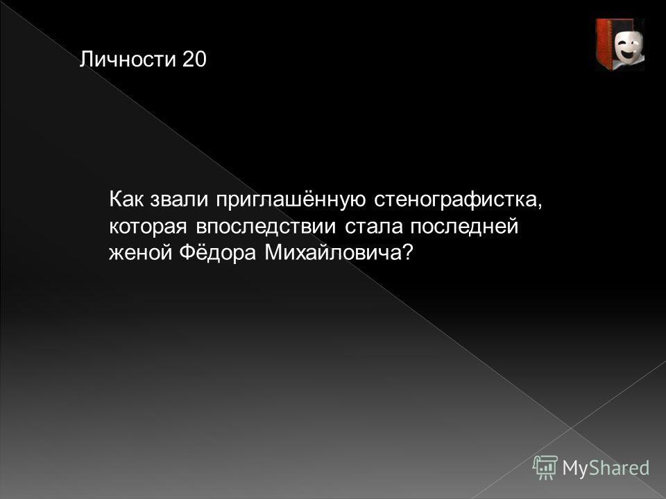 Личности 20 Как звали приглашённую стенографистка, которая впоследствии стала последней женой Фёдора Михайловича?