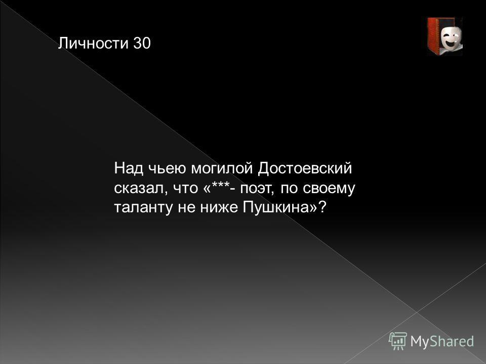 Личности 30 Над чьею могилой Достоевский сказал, что «***- поэт, по своему таланту не ниже Пушкина»?