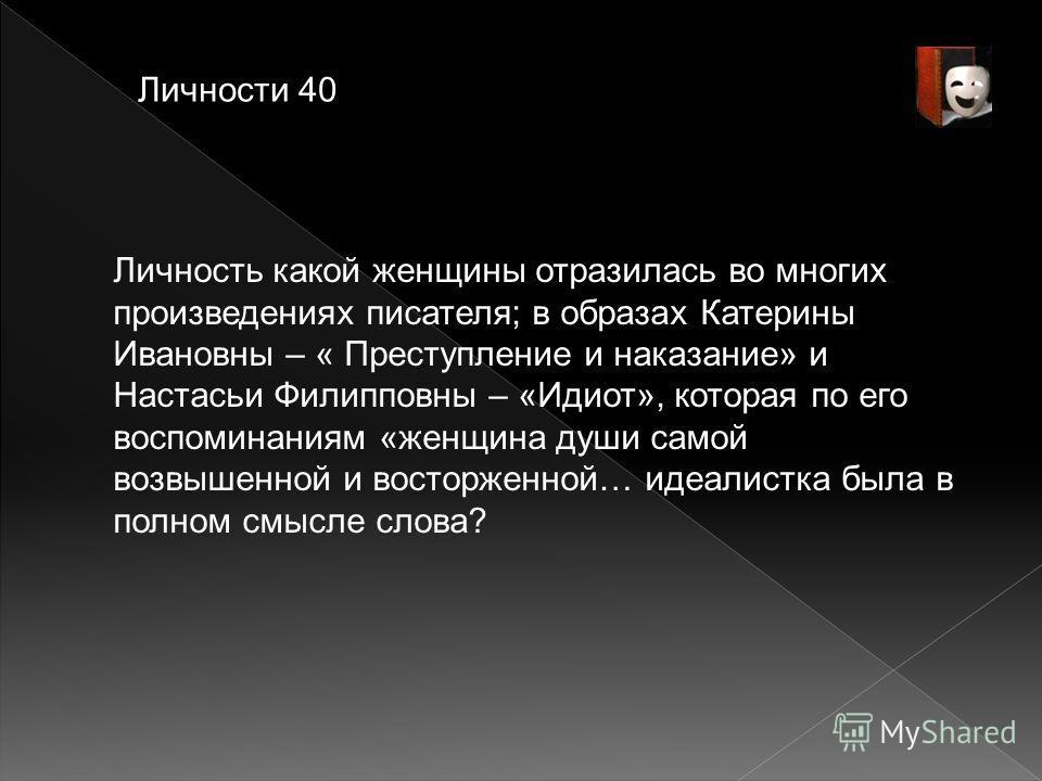 Личности 40 Личность какой женщины отразилась во многих произведениях писателя; в образах Катерины Ивановны – « Преступление и наказание» и Настасьи Филипповны – «Идиот», которая по его воспоминаниям «женщина души самой возвышенной и восторженной… ид